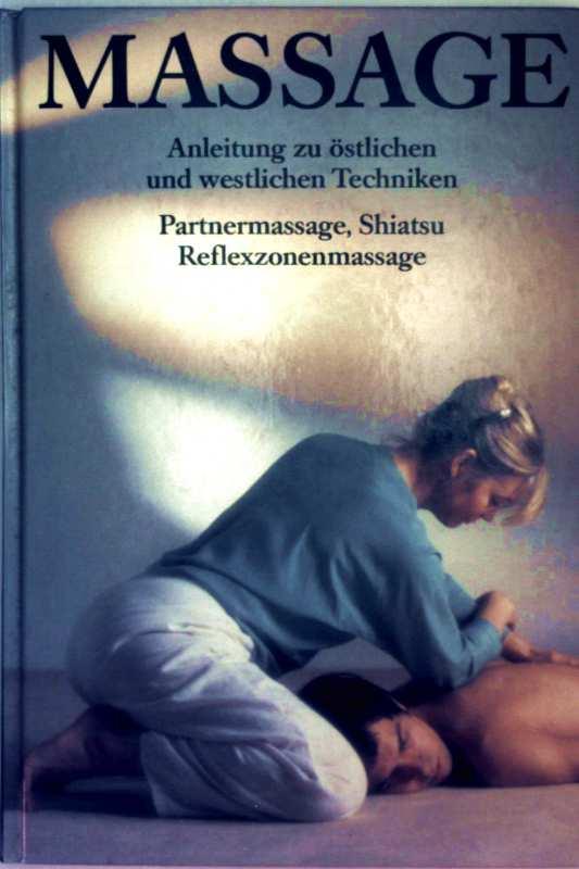 Massage, Anleitung zu östlichen und westlichen Techniken - Partnermassage, Shiatsu, Reflexzonenmassage