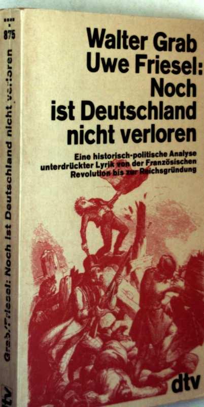 Walter Grab, Uwe Friesel: Noch ist Deutschland nicht verloren - Eine historisch-politische Analyse unterdrückter Lyrik von der Französischen Revolution bis zur Reichsgründung