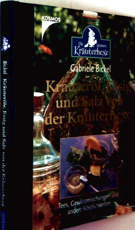 Gabiele Bickel: Kräuteröl, Essig und Salz von der Kräuterhexe - Tees, Gewürzmischungen und andere Köstlichkeiten (Die Kosmos Kräuterhexe)