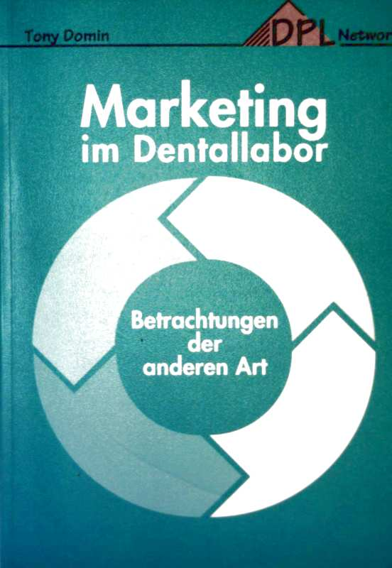 Tony Domin: Marketing im Dentallabor. Betrachtungen der anderen Art