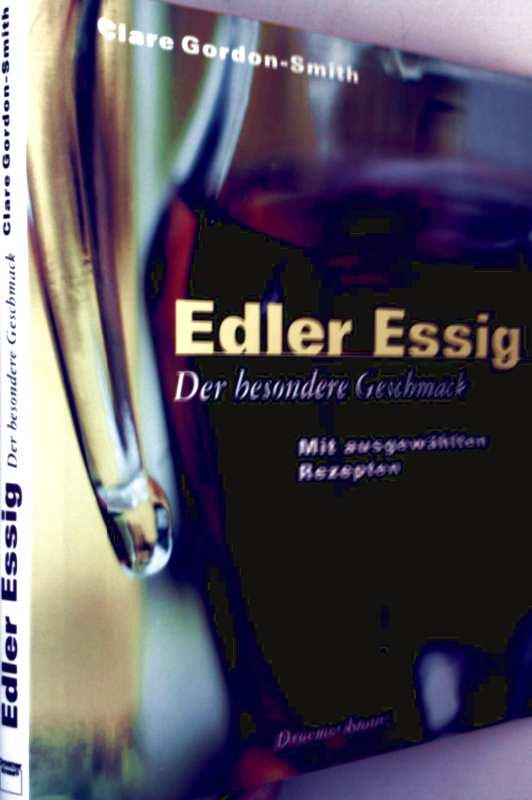 Edler Essig, der besondere Geschmack - mit ausgewählten Rezepten