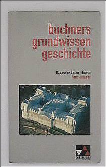 Das waren Zeiten Bayern - Buchners Grundwissen Geschichte: Unterrichtswerk für Geschichte an Gymnasien