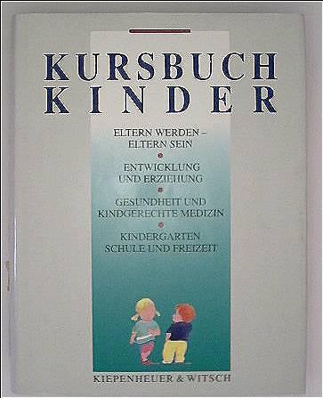 Kursbuch Kinder: Eltern sein, Entwicklung u. Erziehung, Gesundheit u. kindgerechte Medizin, Kindergarten - Schule u. Freizeit