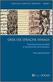 Über die Sprache hinaus: Translatorisches Handeln in semiotischen Grenzräumen (CROSSING SEMIOTIC BORDERS, Band 1)