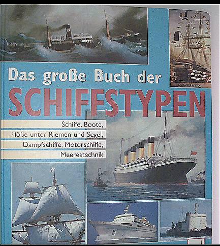 Das grosse Buch der Schiffstypen: Schiffe, Boote, Flösse unter Riemen und Segel, Dampfschiffe, Motorschiffe, Meerestechnik