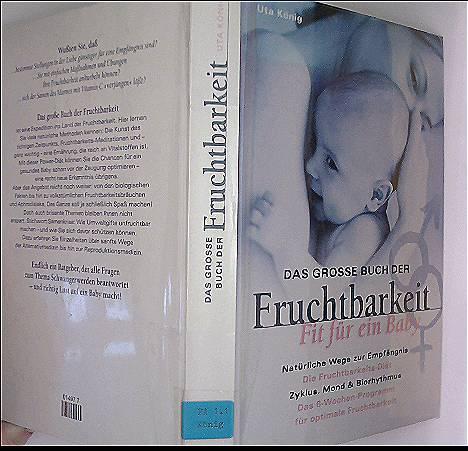Das grosse Buch der Fruchtbarkeit - fit für ein Baby - Natürliche Wege zur Empfängnis, Die Fruchtbarkeits-Diät, Zyklus, Mond und Biorythmus, Das 6-Wochen-Programm für optimale Fruchtbarkeit