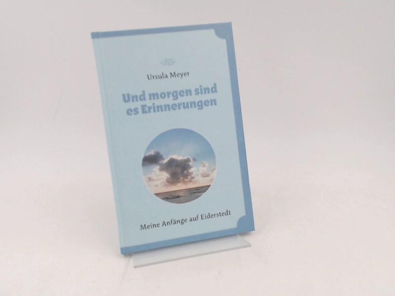 Meyer, Ursula: Und morgen sind es Erinnerungen: Meine Anfänge auf Eiderstedt.