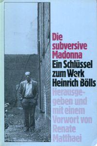 Die subversive Madonna. Ein Schlüssel zum Werk Heinrich Bölls. - Matthaei, Renate (Hrsg.)