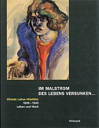 Im Malstrom des Lebens versunken ... Elfriede Lohse-Wächtler, 1899 - 1940, Leben und Werk. - Reinhardt, Georg (Hrsg.)
