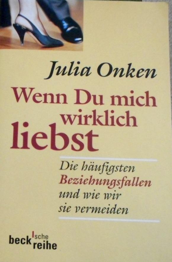 Wenn Du mich wirklich liebst : die häufigsten Beziehungsfallen und wie wir sie vermeiden. Julia Onken / Beck'sche Reihe ; 1415 Orig.-Ausg., 3. Aufl. - Onken, Julia (Verfasser)