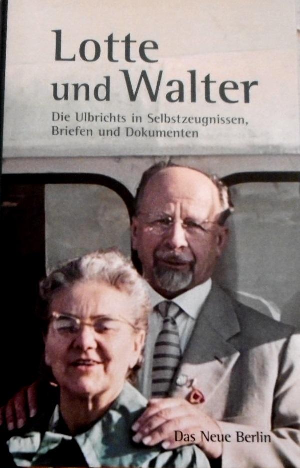 Lotte und Walter : die Ulbrichts in Selbstzeugnissen, Briefen und Dokumenten. hrsg. von Frank Schumann - Ulbricht, Lotte (Mitwirkender) und Frank (Herausgeber) Schumann