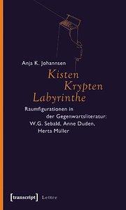 Kisten, Krypten, Labyrinthe: Raumfigurationen in der Gegenwartsliteratur: W.G. Sebald, Anne Duden, Herta Müller  1., Aufl. - Anja K. Johannsen
