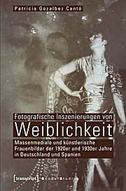 Fotografische Inszenierungen von Weiblichkeit: Massenmediale und künstlerische Frauenbilder der 1920er und 1930er Jahre in Deutschland und Spanien  1., Aufl. - Patricia Gozalbez Cantó