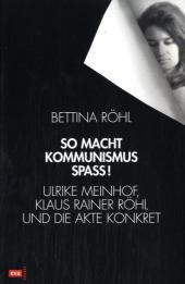 So macht Kommunismus Spass. Ulrike Meinhof, Klaus Rainer Röhl und die Akte Konkret  3. - Bettina Röhl