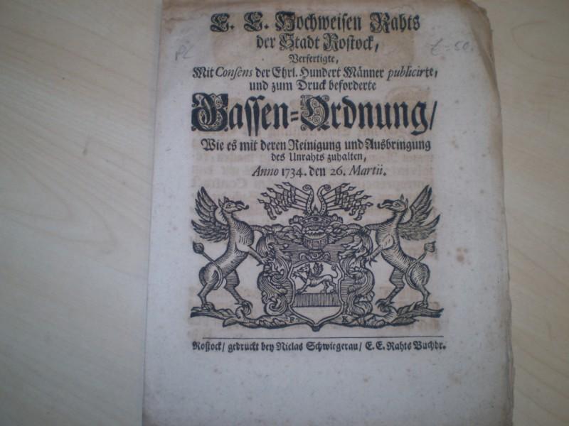 E. E. Hochweisen Raths der Stadt Rostock, verfertigte, mit Consens der Ehrl. Hundert Männer publicirte und zum Druck beforderte Gassen-Ordnung, wie es mit deren Reinigung und Ausbringung des Unraths zuhalten, Anno 1734. den 26. Martii.