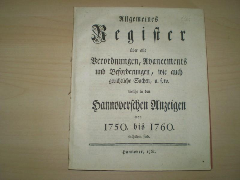 Allgemeines Register über alle Verordnungen, Avancements und Beforderungen, wie auch gerichtliche Sachen, u.s.w welche in den Hannoverschen Anzeigen von 1750 bis 1760 enthalten sind.