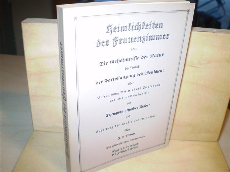 HEIMLICHKEITEN DER FRAUENZIMMER. oder Die Geheimnisse der Natur hinsichtlich der Fortpflanzung des Menschen; über Befruchtung, Beischlaf, und Empfängnis und eheliche Geheimnisse. Nachdruck der Ausgabe von 1851.