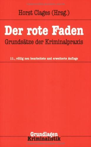: Grundsätze der Kriminalpraxis. hrsg. von Horst Clages. Unter Mitarb. von Jörg Adam ... / Grundlagen ; Bd. 32 Der rote Faden 11., völlig neu bearb. und erw. Aufl.