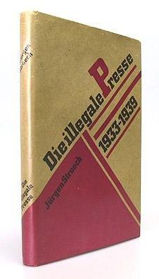 Die illegale Presse : e. Waffe im Kampf gegen d. dt. Faschismus ; e. Beitr. zur Geschichte u. Bibliogr. d. illegalen antifaschist. Presse 1933 - 1939.