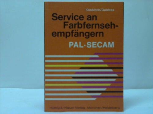 Service an Farbfernsehempfängern : PAL, SECAM. Winfried Knobloch u. Eduard Gublass 2., vollst. neubearb. Aufl.