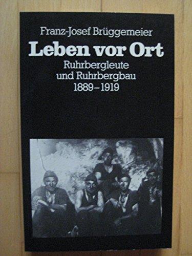 Leben vor Ort : Ruhrbergleute u. Ruhrbergbau 1889 - 1919. Bergbau und Bergarbeit