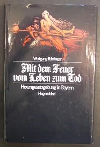 Mit dem Feuer vom Leben zum Tod. Hexengesetzgebung in Bayern. Erste /1./ Ausgabe.