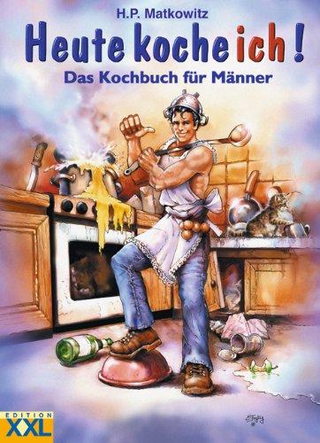 Heute koche ich! Das Kochbuch für Männer.