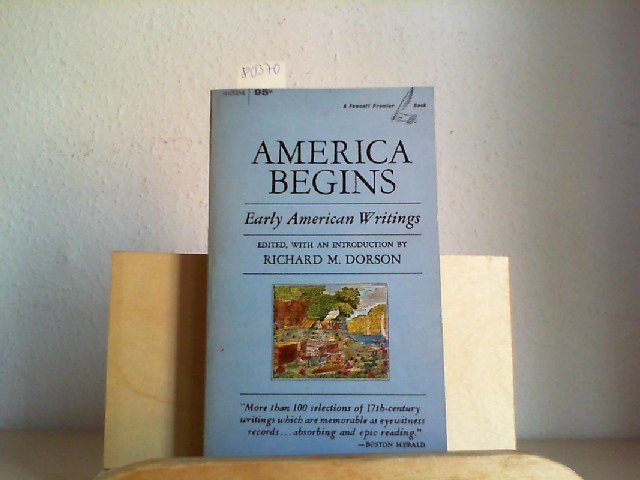 DORSON, RICHARD M.: America begins. Early American Writings. Edited, with an Introduction by Milton Cantor. First /1./ printing of this edition.