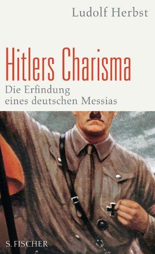 Hitlers Charisma. Die Erfindung eines deutschen Messias.