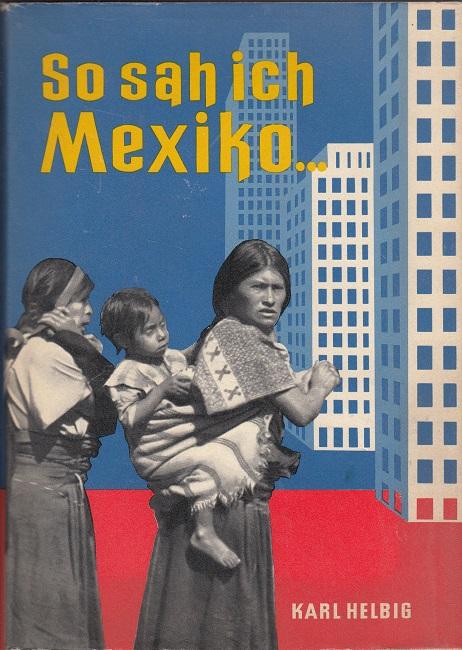 Helbig, Karl: So sah ich Mexiko… - Forschungsfahrt von Tampico bis Chiapas