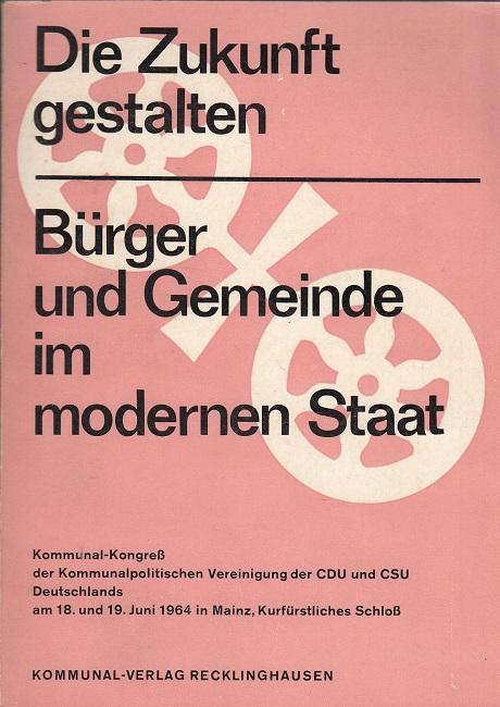 Die Zukunft gestalten - Bürger und Gemeinde im modernen Staat - Kommunal-Kongreß der Kommunalpolitischen Vereinigung der CDU/CSU