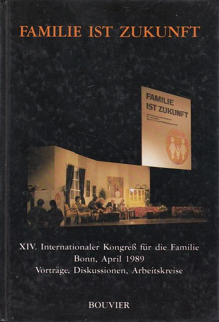 Familie Ist Zukunft - XIV. Internationaler Kongress für die Familie, Bonn, April 1989 Vorträge, Diskussionen, Arbeitskreise