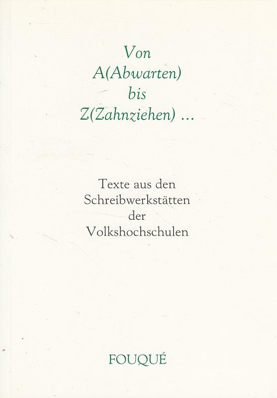 Von A(Abwarten) bis Z(Zahnziehen)… - Texte aus den Schreibwerkstätten der Volkshochschulen