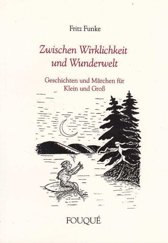 Funke, Fritz: Zwischen Wirklichkeit und Wunderwelt - Geschichten und Märchen für Klein und Groß