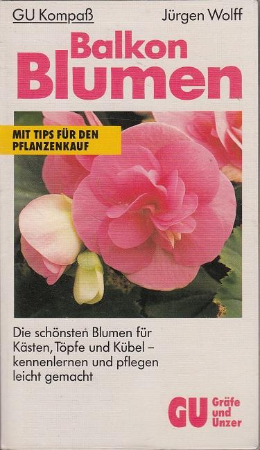 Wolff, Jürgen [Mitverf.]: Balkon-Blumen : die schönsten Blumen für Kästen, Töpfe und Kübel - kennenlernen und pflegen leicht gemacht.