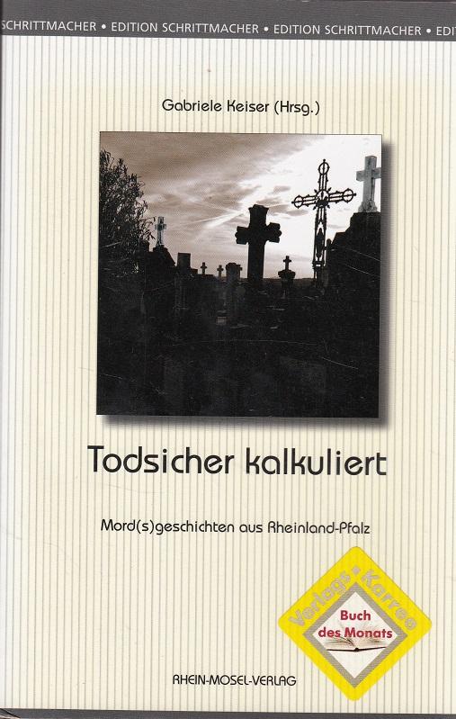 Todsicher kalkuliert : Mord(s)geschichten aus Rheinland-Pfalz. Gabriele Keiser (Hrsg.), Edition Schrittmacher ; Bd. 13