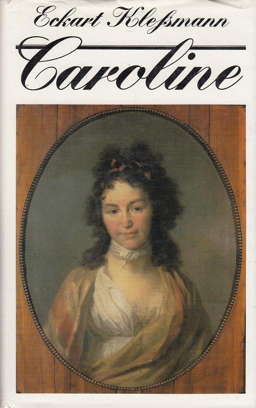 Caroline : Das Leben der Caroline Michaelis-Böhmer-Schlegel-Schelling ; 1763 - 1809. Eckart Klessmann