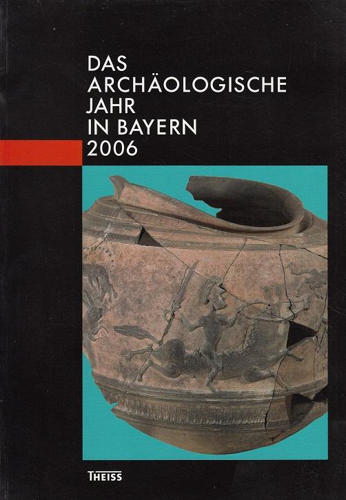 Das Archäologische Jahr in Bayern 2006 herausgegeben vom Bayerischen Landesamt für Denkmalpflege und von der Gesellschaft für Archäologie in Bayern