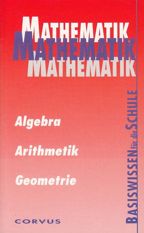 Mathematik : Algebra, Arithmetik, Geometrie - Basiswissen für die Schule