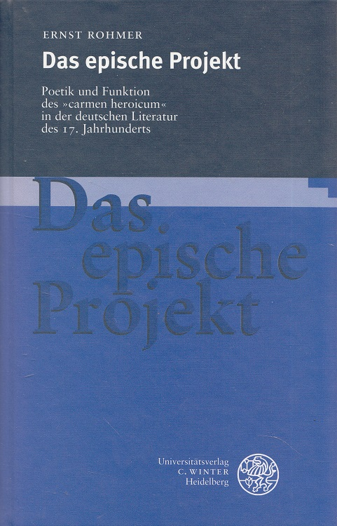 """Das epische Projekt : Poetik und Funktion des """"carmen heroicum"""" in der deutschen Literatur des 17. Jahrhunderts. Euphorion / Beihefte zum Euphorion ; H. 30"""