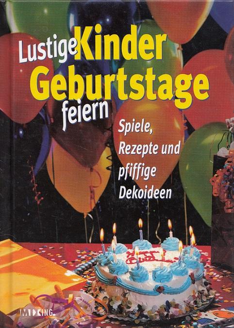 Lustige Kindergeburtstage feiern - Spiele, Rezepte und pfiffige Dekoideen.