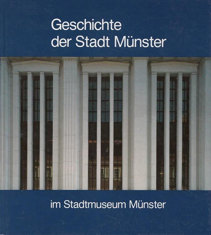 Geschichte der Stadt Münster im Stadtmuseum Münster. [Stadtmuseum Münster. Verz. d. Verf.: Brawne, Michael ... Hrsg. im Auftr. d. Stadt Münster: Hans Galen]