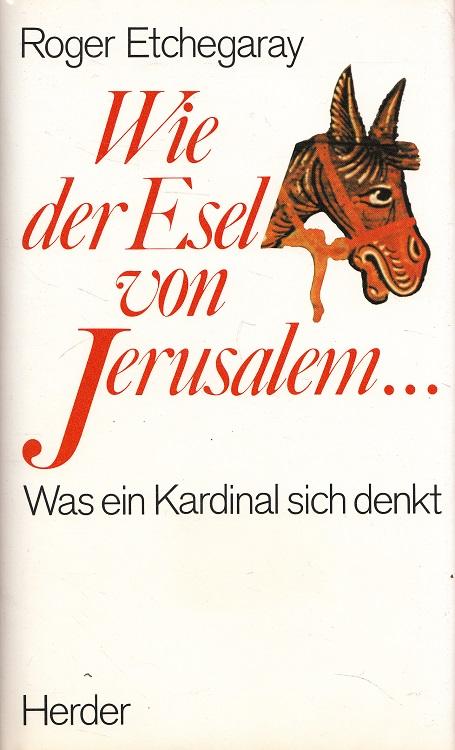Wie der Esel von Jerusalem : was ein Kardinal sich denkt. Roger Kardinal Etchegaray. [Dt. Übers. von Hanns-Werner Eichelberger]