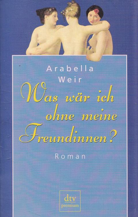 Weir, Arabella: Was wär ich ohne meine Freundinnen? Dt. von Henriette Sperber / dtv ; 24287 : Premium