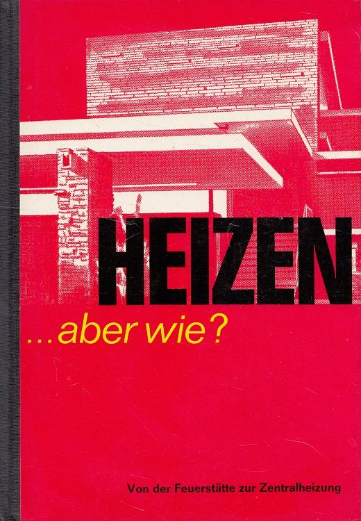 Heizen, aber wie? : Von der Feuerstätte zur Zentralheizung.