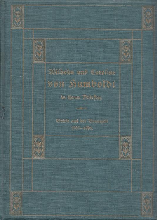 Wilhelm und Caroline von Humboldt in ihren Briefen 1 - Briefe aus der Brautzeit 1787-1791 : Mit den Nachbildungen zweier Briefe 7. Aufl.