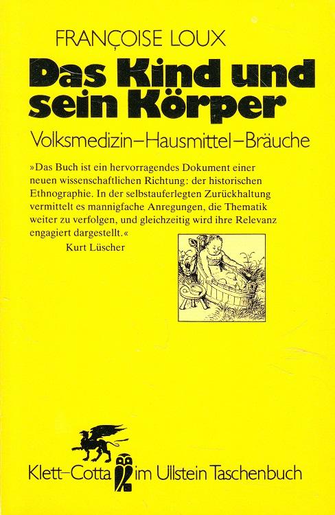 Das Kind und sein Körper : Volksmedizin - Hausmittel - Bräuche. Mit e. Nachw. von Kurt Lüscher. [Übers. von Hainer Kober] / Ullstein-Buch ; Nr. 39068 : Klett-Cotta im Ullstein-Taschenbuch Ungekürzte Ausg.