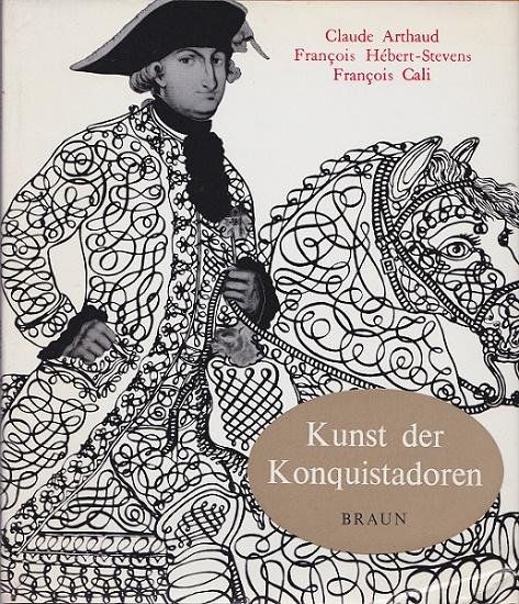Kunst der Konquistadoren Text:, Bilder: Claude Arthaud u. François Hébert-Stevens. [Übers. aus d. Franz.: Friedrich Greiner]