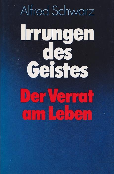 Schwarz, Alfred: Irrungen des Geistes : der Verrat am Leben.