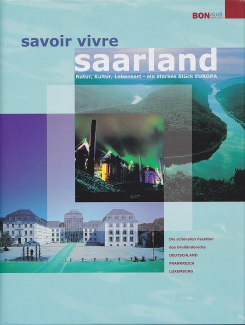 Savoir-vivre Saarland : Natur, Kultur, Lebensart - ein starkes Stück Europa ; die schönsten Facetten des Dreiländerecks Deutschland-Frankreich-Luxemburg. Edition Bonjour Saarland.